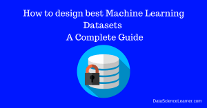 How to design best Machine Learning Datasets – A Complete Guide