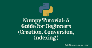 Numpy Tutorial : A Guide for Beginners (Creation, Conversion ,Indexing )