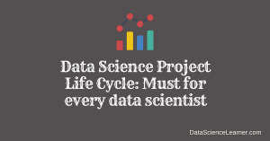 Data Science Project Life Cycle : Must for every data scientist